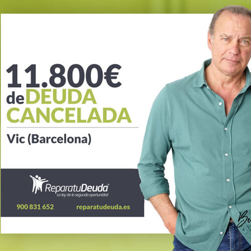 Repara tu Deuda Abogados cancela 11.800 € en Vic (Barcelona) con la Ley de Segunda Oportunidad